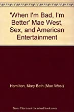 'When I'm Bad, I'm Better' Mae West, Sex, and American Entertainment