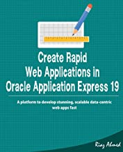 Create Rapid Web Application in Oracle Application Express 19: A platform to develop stunning, scalable data-centric web apps fast