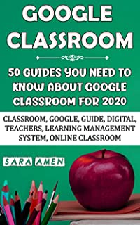 Google Classroom: 50 Guides You Need To Know About Google Classroom For 2020: Classroom, Google, Guide, Digital, Teachers, Learning Management System, Online Classroom (English Edition)