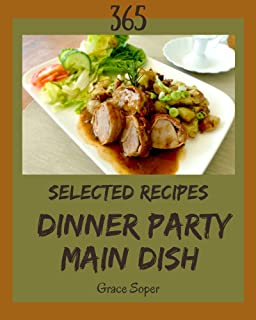 365 Selected Dinner Party Main Dish Recipes: Greatest Dinner Party Main Dish Cookbook of All Time (English Edition)