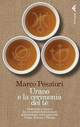 Urano e la cerimonia del tè: Dialettiche e intrecci dei tre simboli fondamentali dellastrologia contemporanea: Urano, Nettuno e Plutone (Varia)