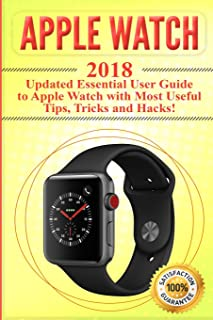 Apple Watch: 2018 Updated Essential User Guide to Apple Watch with Most Useful Tips, Tricks and Hacks (Apple Watch 2018 , Apple Watch book)