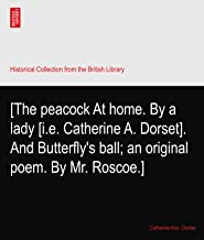 [The peacock At home. By a lady [i.e. Catherine A. Dorset]. And Butterfly's ball; an original poem. By Mr. Roscoe.]