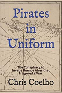 Pirates in Uniform: The Conspiracy to Invade Buenos Aires that Triggered a War