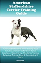 American Staffordshire Terrier Training Guide American Staffordshire Terrier Training Book Includes: Amstaff Socializing, Housetraining, Obedience Training, Behavioral Training, Cues & Commands
