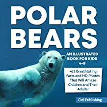 Polar Bears: An Illustrated Book for Kids 4-8. 65+ Breathtaking Facts That Will Amaze Children and Their Adults!