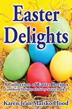 Easter Delights Cookbook: A Collection of Easter Recipes (Cookbook Delights Holiday Series 4)