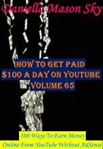 How To Get Paid $100 A Day On YouTube Volume 65: 108 Ways To Earn Money Online From YouTube Without AdSense (YouTube Money Making Tips Series).