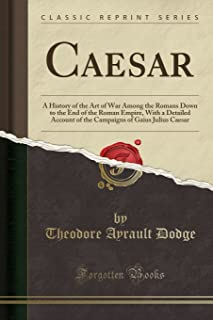 Caesar: A History of the Art of War Among the Romans Down to the End of the Roman Empire, With a Detailed Account of the Campaigns of Gaius Julius Caesar (Classic Reprint)