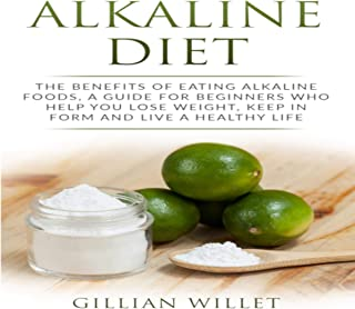 Alkaline Diet: The Benefits of Eating Alkaline Foods, a Guide for Beginners Who Help You Lose Weight, Keep in Form and Live a Healthy Life