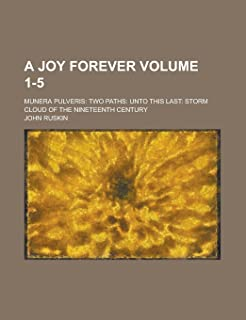 A Joy Forever; Munera Pulveris: Two Paths: Unto This Last: Storm Cloud of the Nineteenth Century Volume 1-5