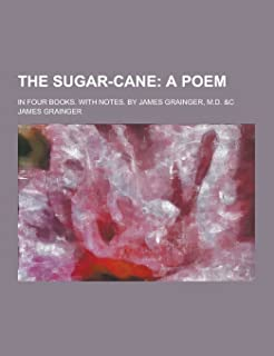 The Sugar-Cane; In Four Books. with Notes. by James Grainger, M.D. &C