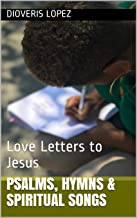 Psalms, Hymns & Spiritual Songs: Love Letters to Jesus