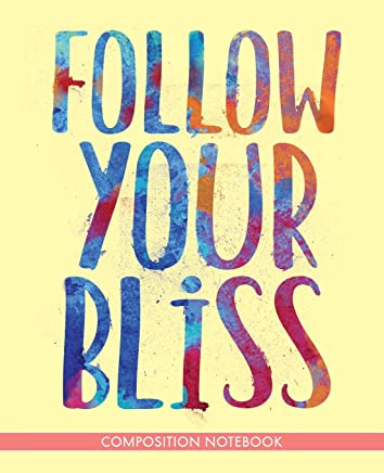 Follow Your Bliss: Composition Notebook Motivational Inspirational Joseph Campbell Quote Journal College Ruled Lined Diary Soft Cool Cover Design 110 Pages 7.5 x 9.25