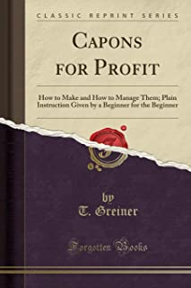 Capons for Profit: How to Make and How to Manage Them; Plain Instruction Given by a Beginner for the Beginner (Classic Rep...
