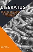LIBERATUS: Guide To Becoming A Conduit for freedom: Keep Your Loved One's Out Of Prison & Free Yourself From The Invisible Chains That Bind You!