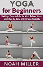 Yoga for Beginners: 100 Yoga Poses to Calm the Mind, Relieve Stress, Strengthen the Body, and Increase Flexibility