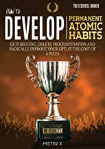 How to Develop Permanent Atomic Habits: Quit begging, Delete Procrastination and Radically Improve Your Life at the cost o...