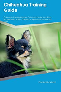 Chihuahua Training Guide Chihuahua Training Includes: Chihuahua Tricks, Socializing, Housetraining, Agility, Obedience, Be...
