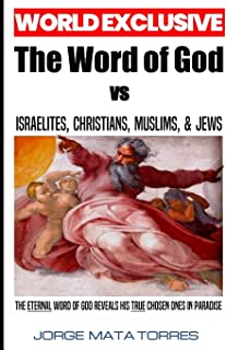 THE WORD OF GOD vs ISRAELITES, CHRISTIANS, MUSLIMS, & JEWS: The Eternal Word of God Reveals His True Chosen Ones in Paradise