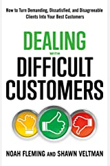 Dealing with Difficult Customers: How to Turn Demanding, Dissatisfied, and Disagreeable Clients Into Your Best Customers Kindle Edition