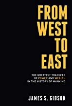 FROM WEST TO EAST: The Greatest Transfer of Power and Wealth in the History of Mankind