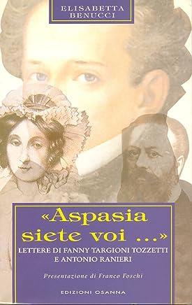 «Aspasia siete voi...» : Lettere di Fanny Targioni Tozzetti e Antonio Ranieri (POLLINE Vol. 17)