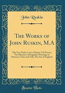 The Works of John Ruskin, M.A: The Two Paths; Love's Meinie; Val D'arno; The Pleasures of England; Mornings in Florence; T...