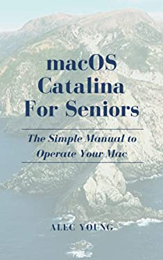 MacOS Catalina for Seniors: The Simple Manual to Operate Your Mac