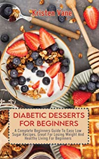 Diabetic Desserts for Beginners: A Complete Beginners Guide To Easy Low Sugar Recipes, Great For Losing Weight And Healthy...