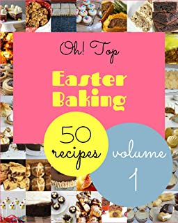 Oh! Top 50 Easter Baking Recipes Volume 1: Cook it Yourself with Easter Baking Cookbook!