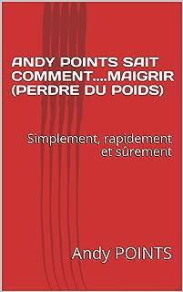 ANDY POINTS SAIT COMMENT....MAIGRIR (PERDRE DU POIDS): Simplement, rapidement et sûrement (French Edition)