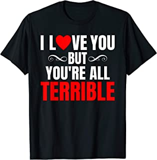 I Love You But You're All Terrible T Shirt