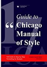 GUIDE TO CHICAGO MANUAL OF STYLE: Full Guide to Step-by-Step Formatting for Students (STUDENT GUIDE SERIES Book 10)