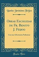 Obras Escogidas de Fr. Benito J. Feijoo: Con una Advertencia Preliminar (Classic Reprint) (Spanish Edition)