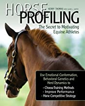 Horse Profiling: The Secret to Motivating Equine Athletes: Using Emotional Conformation, Behavioral Genetics, and Herd Dyn...