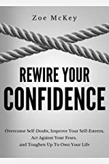 Rewire Your Confidence: Overcome Self-Doubt, Improve Your Self-Esteem, Act Against Your Fears, and Toughen Up To Own Your Life (Cognitive Development Book 5) Kindle Edition