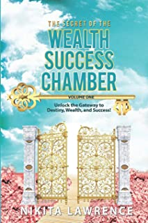 The Secret of the Wealth Success Chamber Volume One: Unlock the Gateway to Destiny, Wealth, and Success!