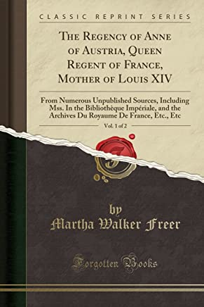The Regency of Anne of Austria, Queen Regent of France, Mother of Louis XIV, Vol. 1 of 2: From Numerous Unpublished Sources, Including Mss. In the ... De France, Etc., Etc (Classic Reprint)