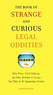 The Book of Strange and Curious Legal Oddities: Pizza Police, Illicit Fishbowls, and Other Anomalies of the Law That Make ...