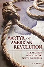 Martyr of the American Revolution: The Execution of Isaac Hayne, South Carolinian (Non Series)