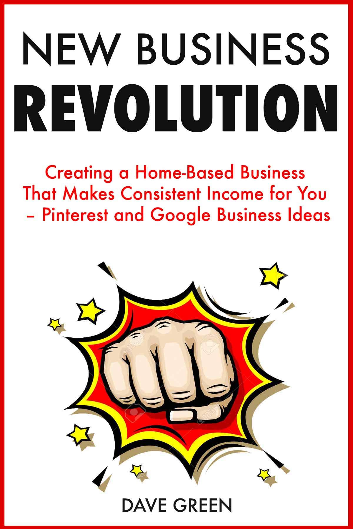 New Business Revolution: Creating a Home-Based Business That Makes Consistent Income for You – Pinterest and Google Business Ideas
