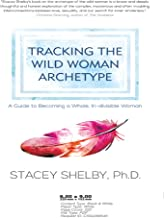 Tracking the Wild Woman Archetype: A Guide to Becoming a Whole, Indivisible Woman