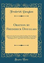 Oration by Frederick Douglass: Delivered on the Occasion of the Unveiling of the Freedmen's Monument in Memory of Abraham Lincoln, in Lincoln Park, ... 1876, With an Appendix (Classic Reprint)