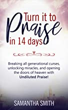 Turn It To Praise In 14 Days.: Breaking All Generational Curses, Unlocking Miracles, and Opening The Doors of Heaven With Undiluted Praise