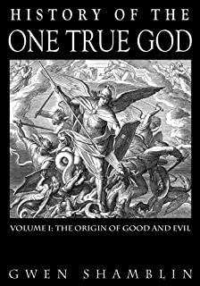 History Of The One True God: Volume I: The Origin of Good and Evil (Volume 1: The Origin of Good and Evil)