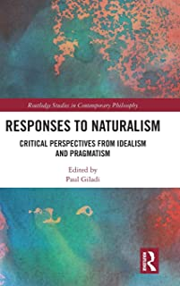 Responses to Naturalism: Critical Perspectives from Idealism and Pragmatism (Routledge Studies in Contemporary Philosophy)