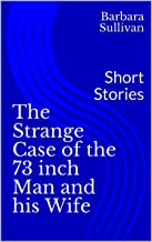 The Strange Case of the 73 inch Man and his Wife: Short Stories