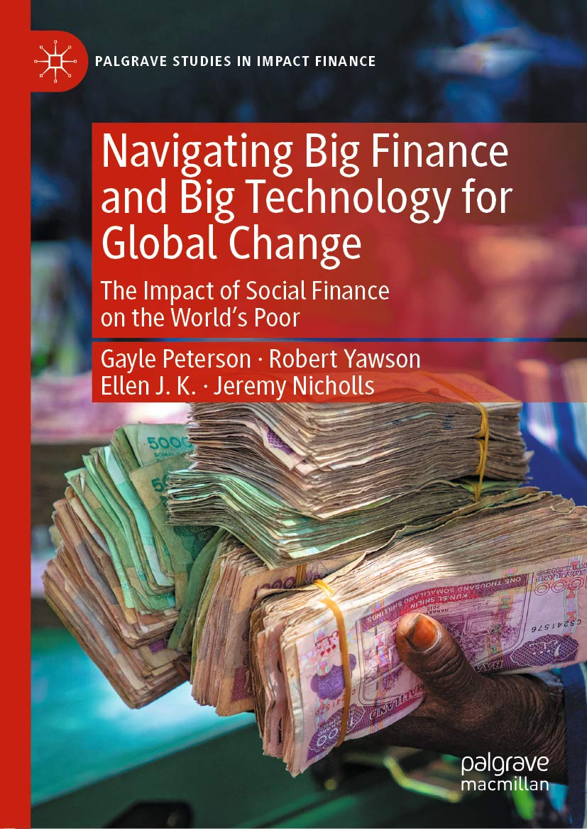 Navigating Big Finance and Big Technology for Global Change: The Impact of Social Finance on the World's Poor (Palgrave Studies in Impact Finance)