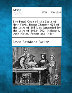 The Penal Code of the State of New York, Being Chapter 676 of the Laws of 1881, as Amended by the Laws of 1882-1902, Inclu...